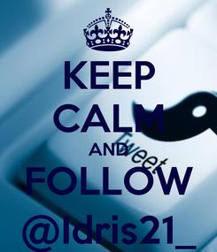 Poster: KEEP CALM AND FOLLOW @Idris21_