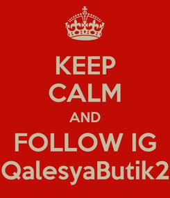 Poster: KEEP CALM AND FOLLOW IG QalesyaButik2