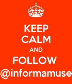 Poster: KEEP CALM AND FOLLOW  @informamuse