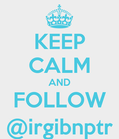 Poster: KEEP CALM AND FOLLOW @irgibnptr