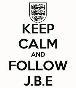 Poster: KEEP CALM AND  FOLLOW  J.B.E