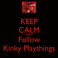 Poster: KEEP CALM AND Follow Kinky Playthings