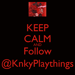 Poster: KEEP CALM AND Follow @KnkyPlaythings