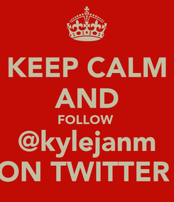 Poster: KEEP CALM AND FOLLOW  @kylejanm ON TWITTER