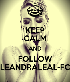 Poster: KEEP CALM AND FOLLOW LEANDRALEAL-FC