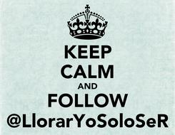 Poster: KEEP CALM AND FOLLOW @LlorarYoSoloSeR