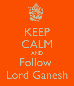 Poster: KEEP CALM AND Follow  Lord Ganesh