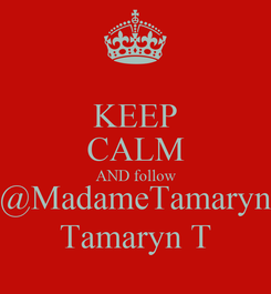 Poster: KEEP CALM AND follow @MadameTamaryn Tamaryn T