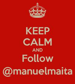 Poster: KEEP CALM AND Follow @manuelmaita