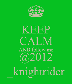 Poster: KEEP CALM AND follow me @2012 _knightrider