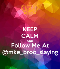 Poster: KEEP CALM AND Follow Me At @mke_broo_slaying