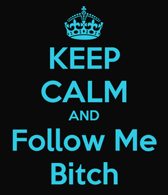 Poster: KEEP CALM AND Follow Me Bitch