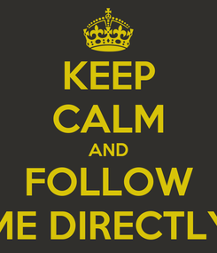 Poster: KEEP CALM AND FOLLOW ME DIRECTLY