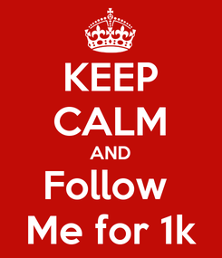 Poster: KEEP CALM AND Follow  Me for 1k