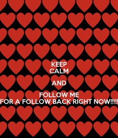 Poster: KEEP CALM AND FOLLOW ME FOR A FOLLOW BACK RIGHT NOW!!!!!