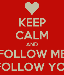 Poster: KEEP CALM AND FOLLOW ME I WELL FOLLOW YOU BACK