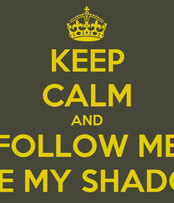 Poster: KEEP CALM AND FOLLOW ME LIKE MY SHADOW