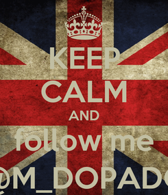 Poster: KEEP CALM AND follow me @M_DOPADO