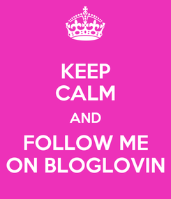 Poster: KEEP CALM AND FOLLOW ME ON BLOGLOVIN
