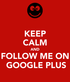 Poster: KEEP CALM AND FOLLOW ME ON  GOOGLE PLUS