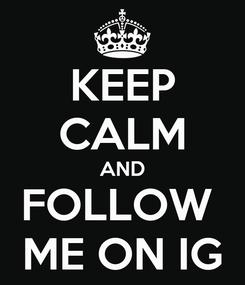 Poster: KEEP CALM AND FOLLOW  ME ON IG