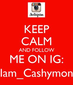 Poster: KEEP CALM AND FOLLOW ME ON IG: Iam_Cashymon