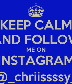 Poster: KEEP CALM AND FOLLOW ME ON INSTAGRAM @_chriissssy_