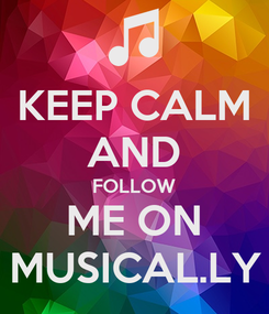 Poster: KEEP CALM AND FOLLOW ME ON MUSICAL.LY