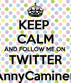 Poster: KEEP  CALM AND FOLLOW ME ON  TWITTER @AnnyCamineroo