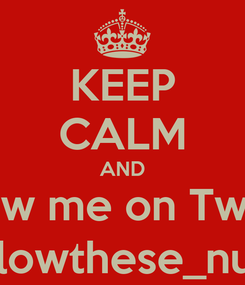 Poster: KEEP CALM AND follow me on Twitter folowthese_nuts