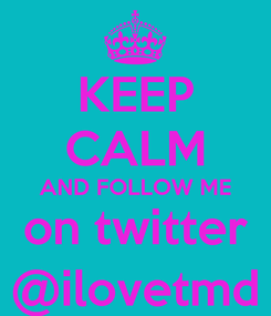 Poster: KEEP CALM AND FOLLOW ME on twitter @ilovetmd