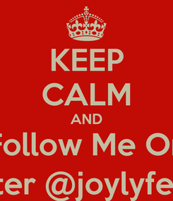 Poster: KEEP CALM AND Follow Me On Twitter @joylyfethird