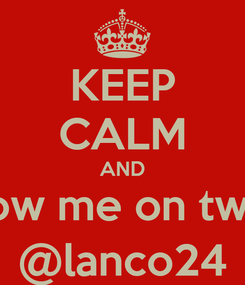 Poster: KEEP CALM AND Follow me on twitter @lanco24