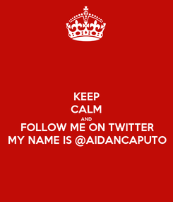 Poster: KEEP CALM AND FOLLOW ME ON TWITTER MY NAME IS @AIDANCAPUTO