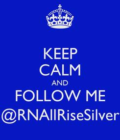 Poster: KEEP CALM AND FOLLOW ME @RNAllRiseSilver