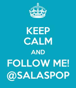 Poster: KEEP CALM AND FOLLOW ME! @SALASPOP