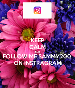 Poster: KEEP CALM AND FOLLOW ME SAMMY200  ON INSTRAGRAM