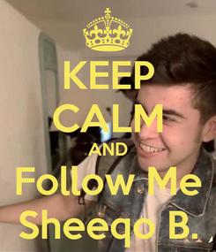 Poster: KEEP CALM AND Follow Me Sheeqo B.