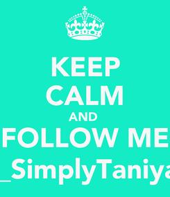 Poster: KEEP CALM AND  FOLLOW ME @_SimplyTaniyah