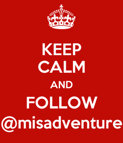 Poster: KEEP CALM AND FOLLOW @misadventure