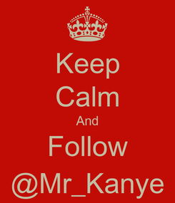 Poster: Keep Calm And Follow @Mr_Kanye