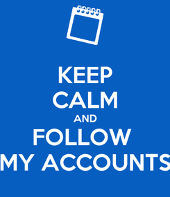 Poster: KEEP CALM AND FOLLOW  MY ACCOUNTS