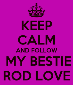 Poster: KEEP CALM AND FOLLOW  MY BESTIE ROD LOVE