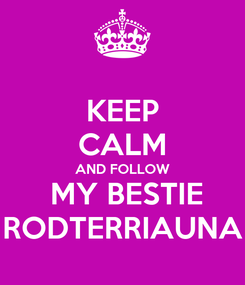 Poster: KEEP CALM AND FOLLOW  MY BESTIE RODTERRIAUNA