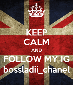 Poster: KEEP CALM AND FOLLOW MY IG bossladii_chanel
