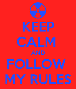 Poster: KEEP CALM  AND FOLLOW  MY RULES