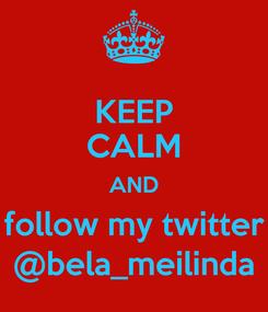 Poster: KEEP CALM AND follow my twitter @bela_meilinda