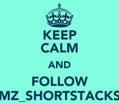 Poster: KEEP CALM AND FOLLOW MZ_SHORTSTACKS