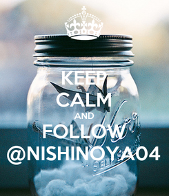 Poster: KEEP CALM AND FOLLOW @NISHINOYA04