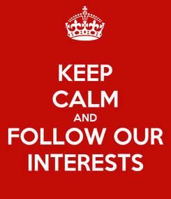 Poster: KEEP CALM AND FOLLOW OUR INTERESTS